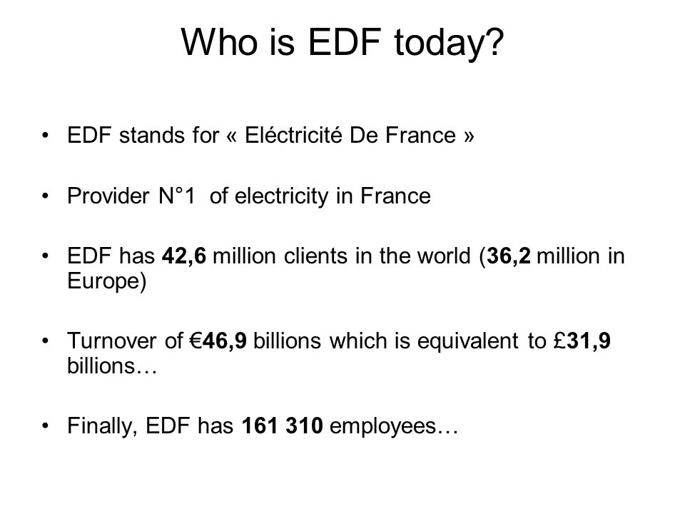 Who is EDF today? EDF stands for « Eléctricité De France » Provider N°1 of electricity in France EDF has 42,6 million clients in the world (36,2 milli