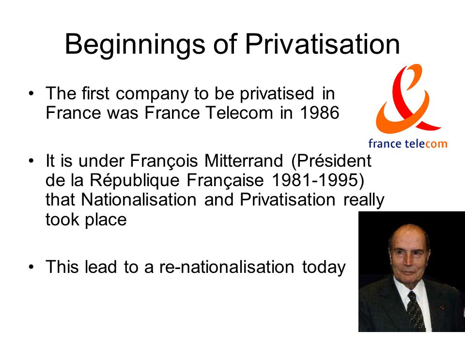Beginnings of Privatisation The first company to be privatised in France was France Telecom in 1986 It is under François Mitterrand (Président de la R