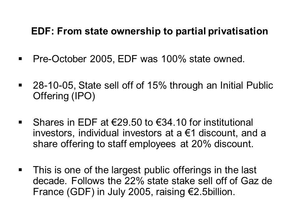 EDF: From state ownership to partial privatisation Pre-October 2005, EDF was 100% state owned. 28-10-05, State sell off of 15% through an Initial Publ