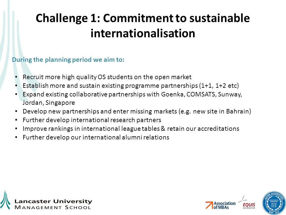 Challenge 1: Commitment to sustainable internationalisation During the planning period we aim to: Recruit more high quality OS students on the open market Establish more and sustain existing programme partnerships (1+1, 1+2 etc) Expand existing collaborative partnerships with Goenka, COMSATS, Sunway, Jordan, Singapore Develop new partnerships and enter missing markets (e.g.