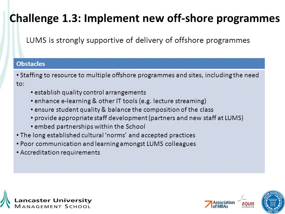 Challenge 1.3: Implement new off-shore programmes Obstacles Staffing to resource to multiple offshore programmes and sites, including the need to: establish quality control arrangements enhance e-learning & other IT tools (e.g.