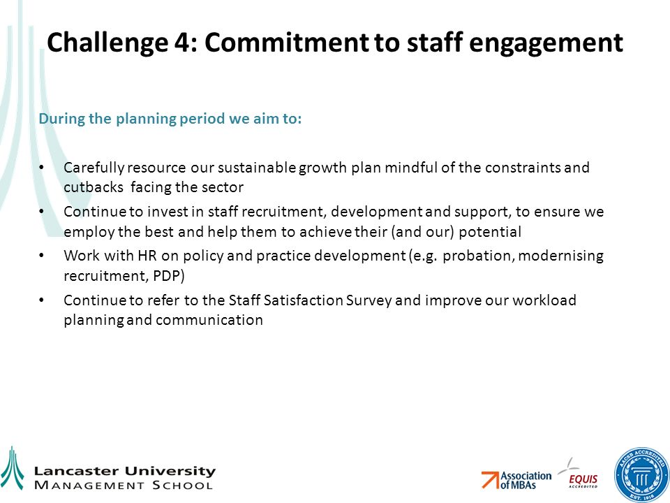 Challenge 4: Commitment to staff engagement During the planning period we aim to: Carefully resource our sustainable growth plan mindful of the constraints and cutbacks facing the sector Continue to invest in staff recruitment, development and support, to ensure we employ the best and help them to achieve their (and our) potential Work with HR on policy and practice development (e.g.