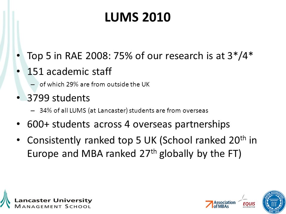 LUMS 2010 Top 5 in RAE 2008: 75% of our research is at 3*/4* 151 academic staff – of which 29% are from outside the UK 3799 students – 34% of all LUMS (at Lancaster) students are from overseas 600+ students across 4 overseas partnerships Consistently ranked top 5 UK (School ranked 20 th in Europe and MBA ranked 27 th globally by the FT)