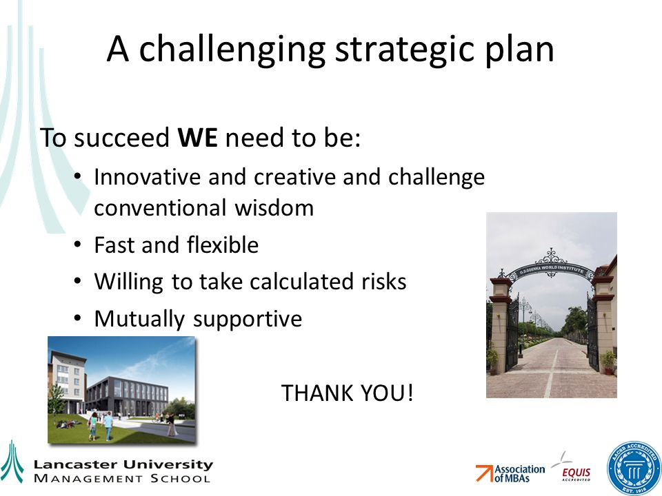 A challenging strategic plan To succeed WE need to be: Innovative and creative and challenge conventional wisdom Fast and flexible Willing to take calculated risks Mutually supportive THANK YOU!