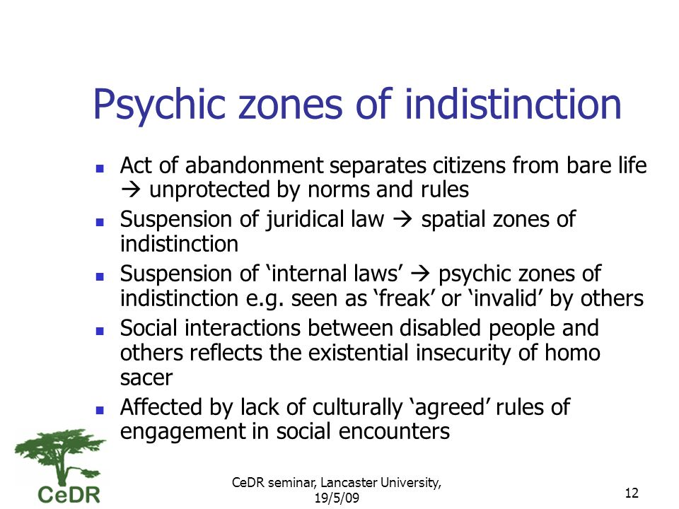 CeDR seminar, Lancaster University, 19/5/09 12 Psychic zones of indistinction Act of abandonment separates citizens from bare life unprotected by norms and rules Suspension of juridical law spatial zones of indistinction Suspension of internal laws psychic zones of indistinction e.g.