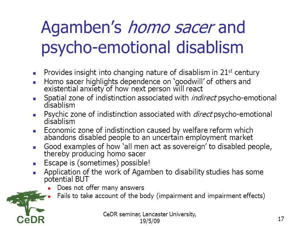 CeDR seminar, Lancaster University, 19/5/09 17 Agambens homo sacer and psycho-emotional disablism Provides insight into changing nature of disablism in 21 st century Homo sacer highlights dependence on goodwill of others and existential anxiety of how next person will react Spatial zone of indistinction associated with indirect psycho-emotional disablism Psychic zone of indistinction associated with direct psycho-emotional disablism Economic zone of indistinction caused by welfare reform which abandons disabled people to an uncertain employment market Good examples of how all men act as sovereign to disabled people, thereby producing homo sacer Escape is (sometimes) possible.