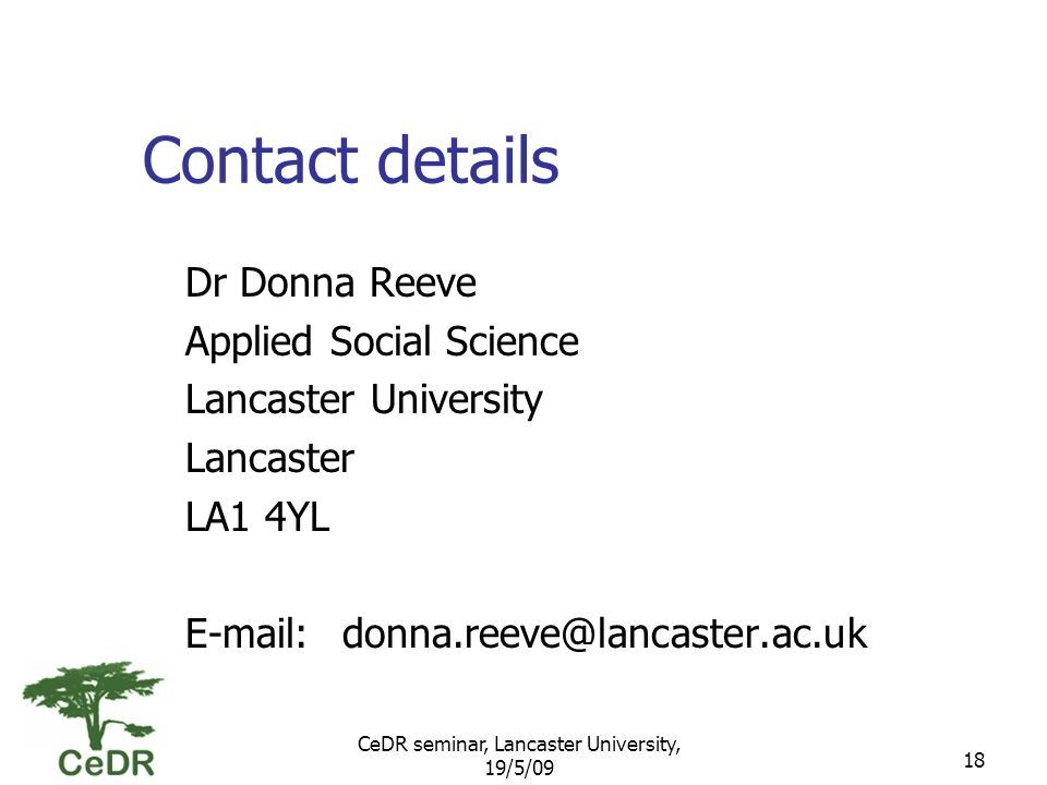 CeDR seminar, Lancaster University, 19/5/09 18 Contact details Dr Donna Reeve Applied Social Science Lancaster University Lancaster LA1 4YL E-mail:donna.reeve@lancaster.ac.uk