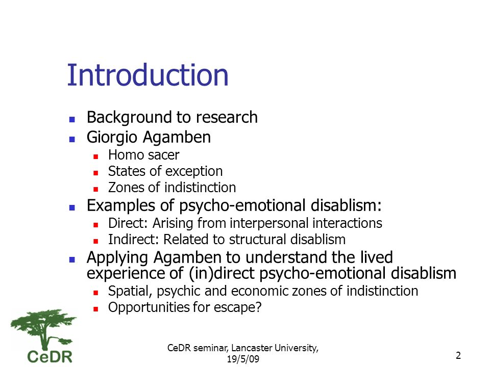 CeDR seminar, Lancaster University, 19/5/09 2 Introduction Background to research Giorgio Agamben Homo sacer States of exception Zones of indistinction Examples of psycho-emotional disablism: Direct: Arising from interpersonal interactions Indirect: Related to structural disablism Applying Agamben to understand the lived experience of (in)direct psycho-emotional disablism Spatial, psychic and economic zones of indistinction Opportunities for escape?