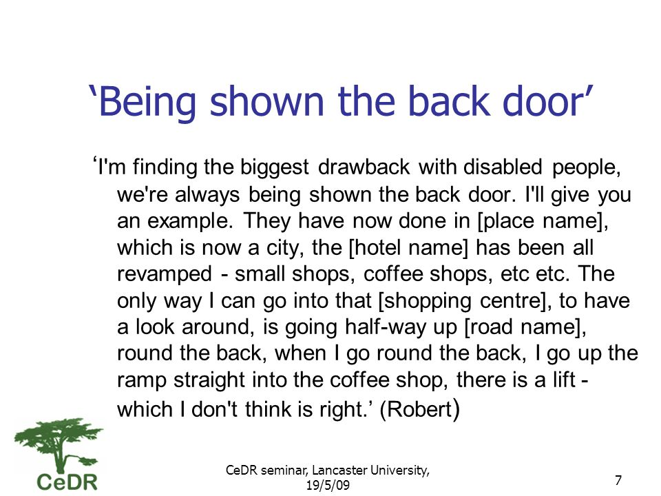 CeDR seminar, Lancaster University, 19/5/09 7 Being shown the back door I m finding the biggest drawback with disabled people, we re always being shown the back door.