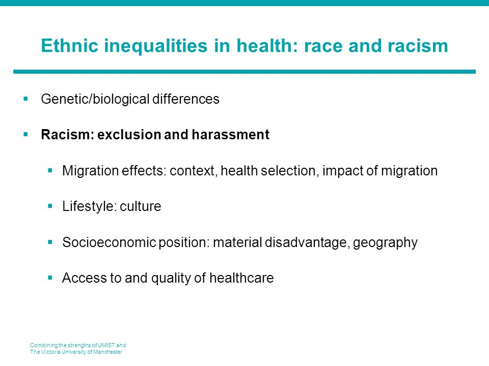 Combining the strengths of UMIST and The Victoria University of Manchester Ethnic inequalities in health: race and racism Genetic/biological differences Racism: exclusion and harassment Migration effects: context, health selection, impact of migration Lifestyle: culture Socioeconomic position: material disadvantage, geography Access to and quality of healthcare