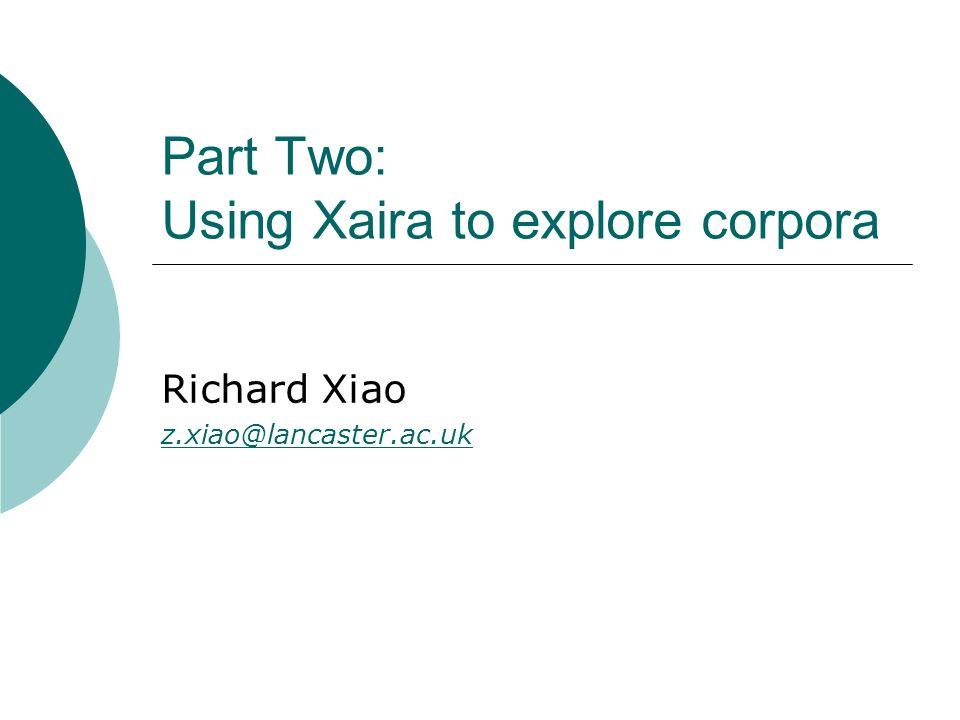 Part Two: Using Xaira to explore corpora Richard Xiao z.xiao@lancaster.ac.uk