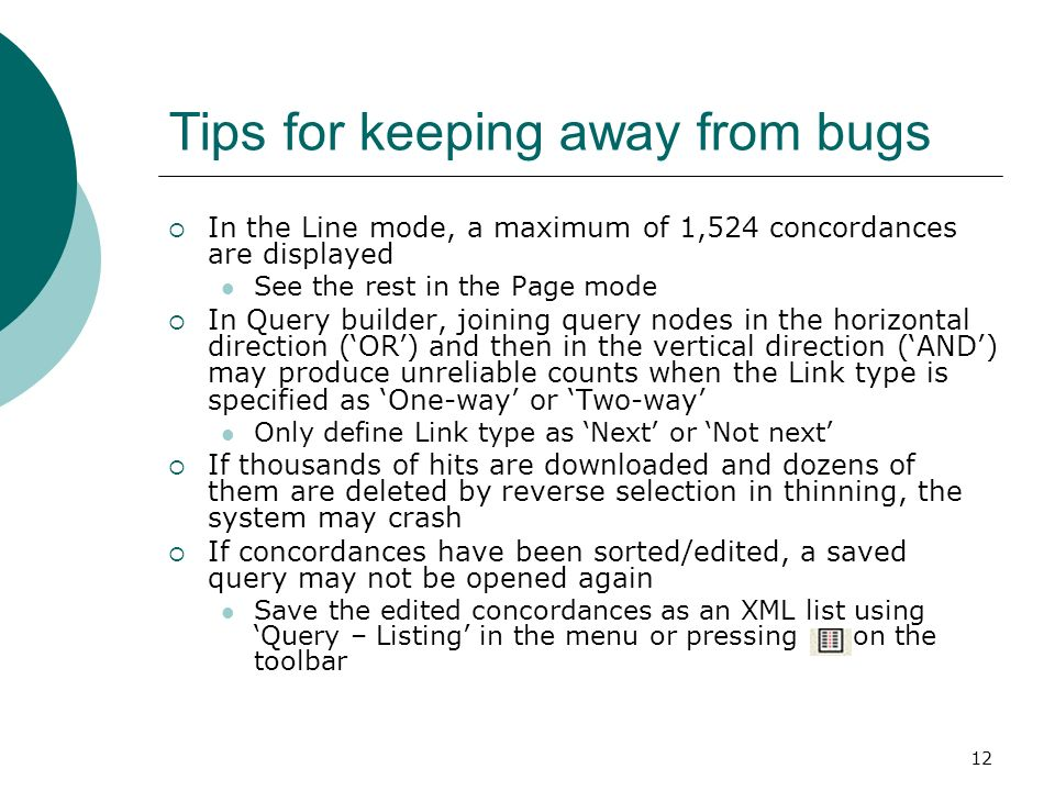 12 Tips for keeping away from bugs In the Line mode, a maximum of 1,524 concordances are displayed See the rest in the Page mode In Query builder, joining query nodes in the horizontal direction (OR) and then in the vertical direction (AND) may produce unreliable counts when the Link type is specified as One-way or Two-way Only define Link type as Next or Not next If thousands of hits are downloaded and dozens of them are deleted by reverse selection in thinning, the system may crash If concordances have been sorted/edited, a saved query may not be opened again Save the edited concordances as an XML list using Query – Listing in the menu or pressing on the toolbar