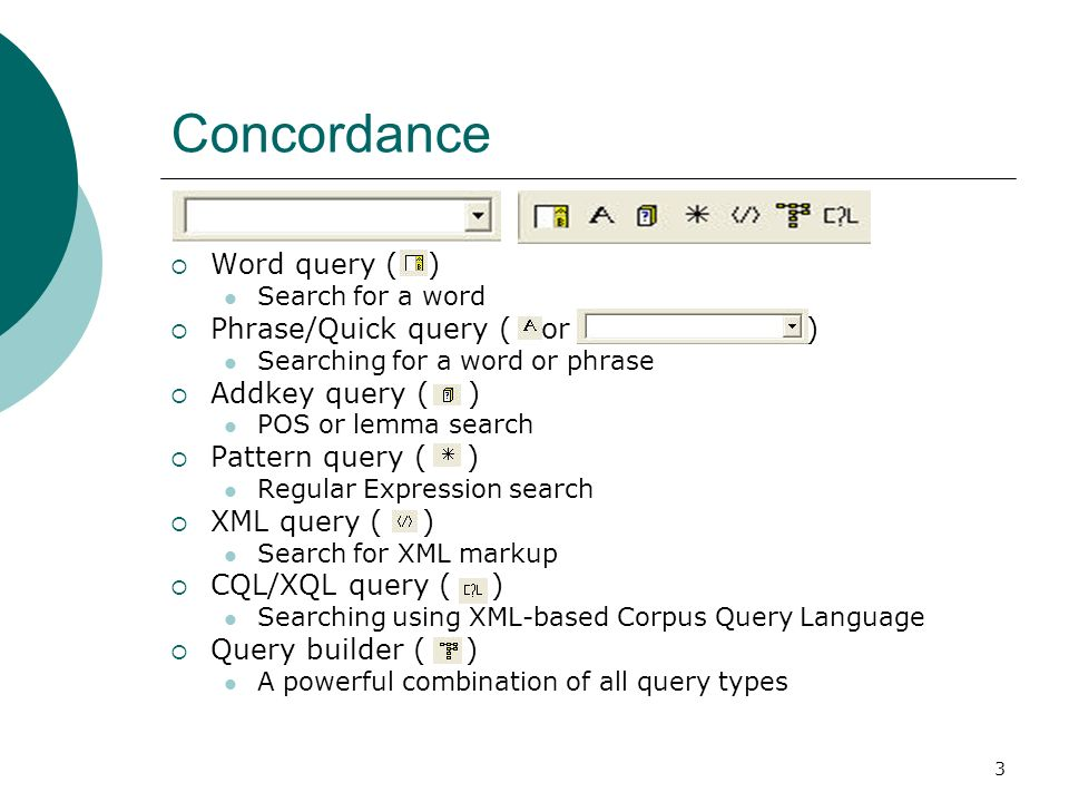 3 Concordance Word query ( ) Search for a word Phrase/Quick query ( or ) Searching for a word or phrase Addkey query ( ) POS or lemma search Pattern query ( ) Regular Expression search XML query ( ) Search for XML markup CQL/XQL query ( ) Searching using XML-based Corpus Query Language Query builder ( ) A powerful combination of all query types