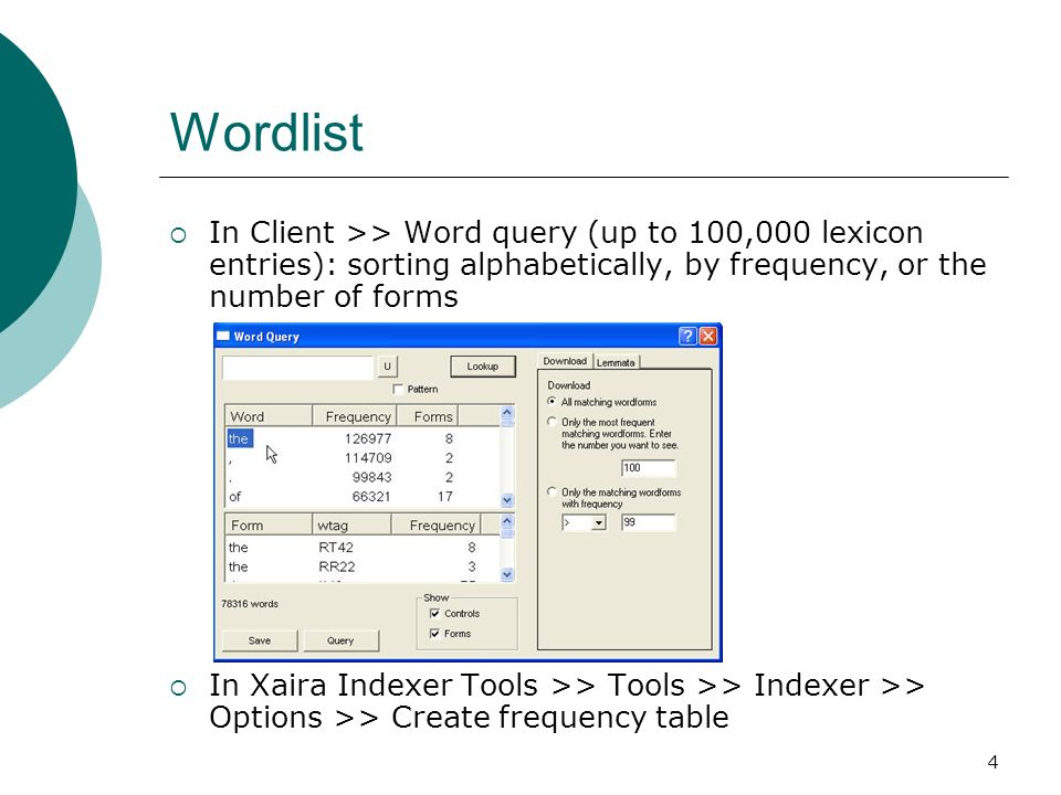 4 Wordlist In Client >> Word query (up to 100,000 lexicon entries): sorting alphabetically, by frequency, or the number of forms In Xaira Indexer Tools >> Tools >> Indexer >> Options >> Create frequency table