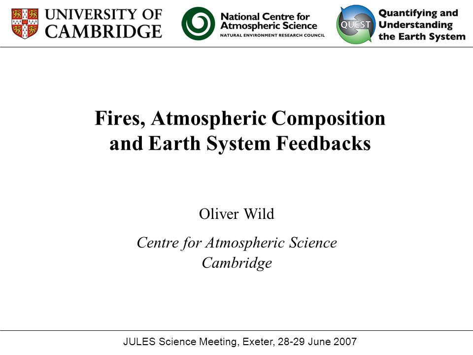 Fires, Atmospheric Composition and Earth System Feedbacks Oliver Wild Centre for Atmospheric Science Cambridge JULES Science Meeting, Exeter, 28-29 June 2007
