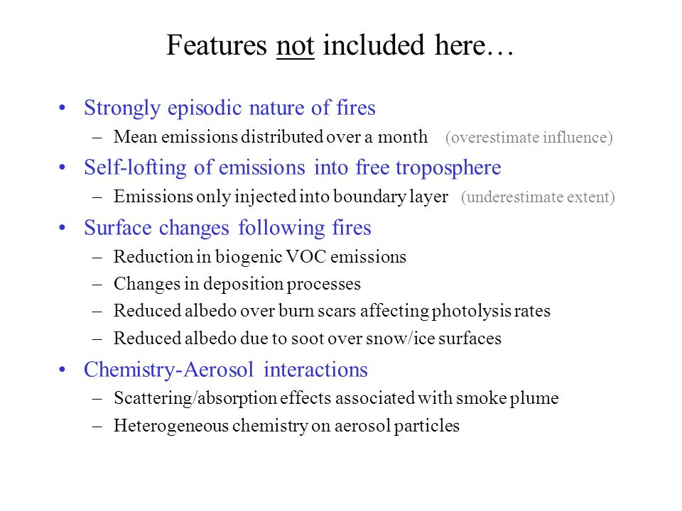 Features not included here… Strongly episodic nature of fires –Mean emissions distributed over a month (overestimate influence) Self-lofting of emissions into free troposphere –Emissions only injected into boundary layer (underestimate extent) Surface changes following fires –Reduction in biogenic VOC emissions –Changes in deposition processes –Reduced albedo over burn scars affecting photolysis rates –Reduced albedo due to soot over snow/ice surfaces Chemistry-Aerosol interactions –Scattering/absorption effects associated with smoke plume –Heterogeneous chemistry on aerosol particles