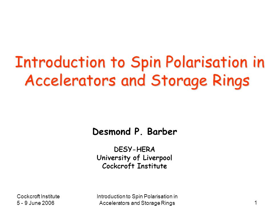 Cockcroft Institute 5 - 9 June 2006 Introduction to Spin Polarisation in Accelerators and Storage Rings 1 Desmond P. Barber DESY-HERA University of Li