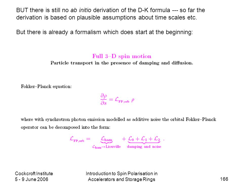 Cockcroft Institute 5 - 9 June 2006 Introduction to Spin Polarisation in Accelerators and Storage Rings 166 BUT there is still no ab initio derivation of the D-K formula --- so far the derivation is based on plausible assumptions about time scales etc.