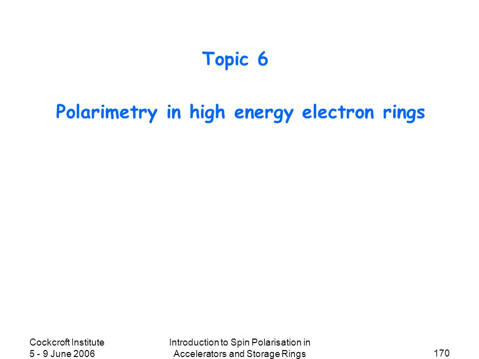 Cockcroft Institute 5 - 9 June 2006 Introduction to Spin Polarisation in Accelerators and Storage Rings 170 Polarimetry in high energy electron rings Topic 6