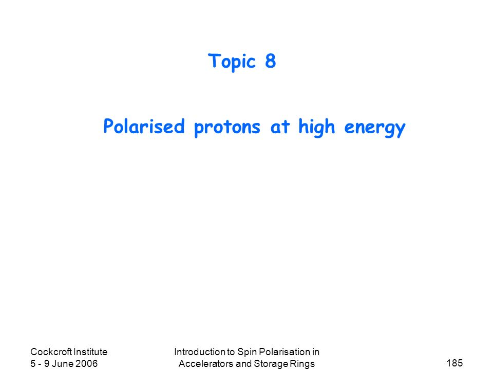 Cockcroft Institute 5 - 9 June 2006 Introduction to Spin Polarisation in Accelerators and Storage Rings 185 Polarised protons at high energy Topic 8