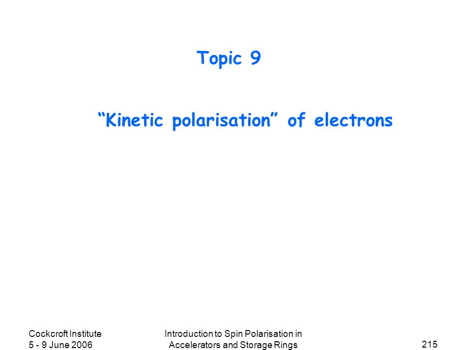 Cockcroft Institute 5 - 9 June 2006 Introduction to Spin Polarisation in Accelerators and Storage Rings 215 Kinetic polarisation of electrons Topic 9