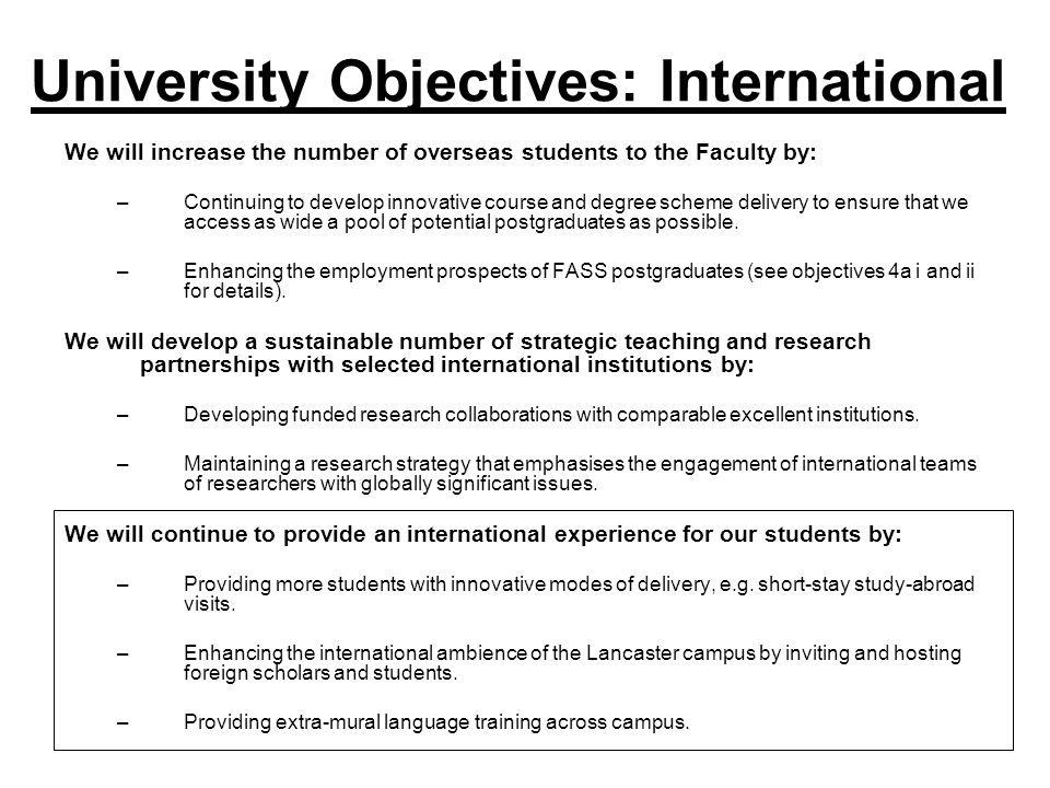 University Objectives: International We will increase the number of overseas students to the Faculty by: –Continuing to develop innovative course and degree scheme delivery to ensure that we access as wide a pool of potential postgraduates as possible.