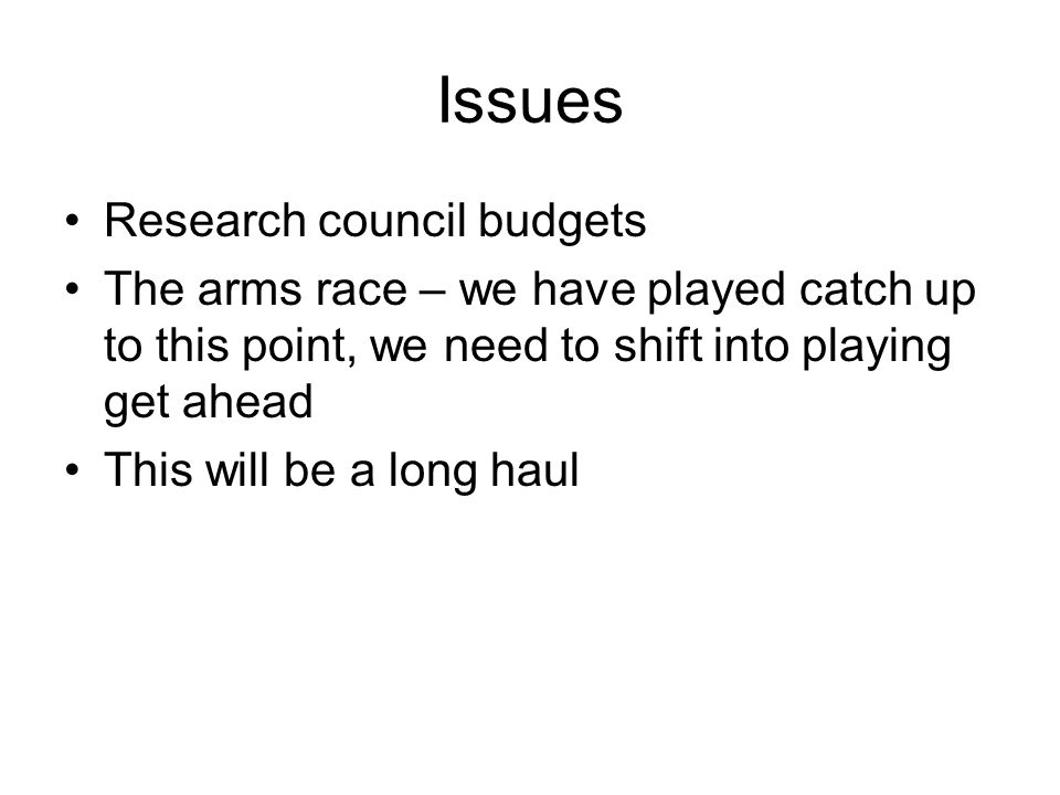 Issues Research council budgets The arms race – we have played catch up to this point, we need to shift into playing get ahead This will be a long haul