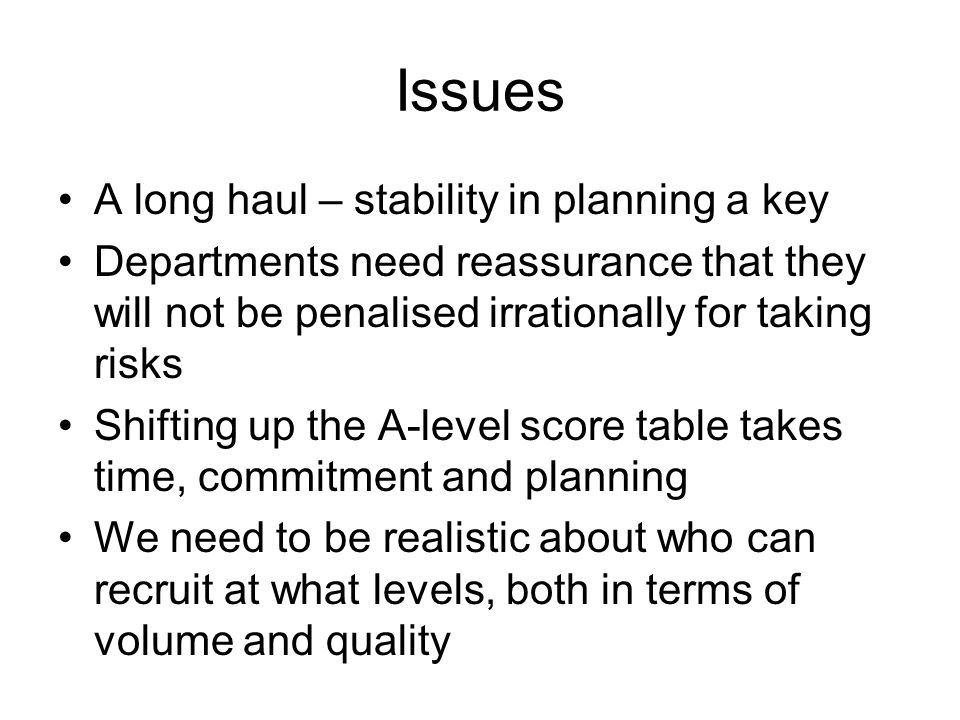 Issues A long haul – stability in planning a key Departments need reassurance that they will not be penalised irrationally for taking risks Shifting up the A-level score table takes time, commitment and planning We need to be realistic about who can recruit at what levels, both in terms of volume and quality