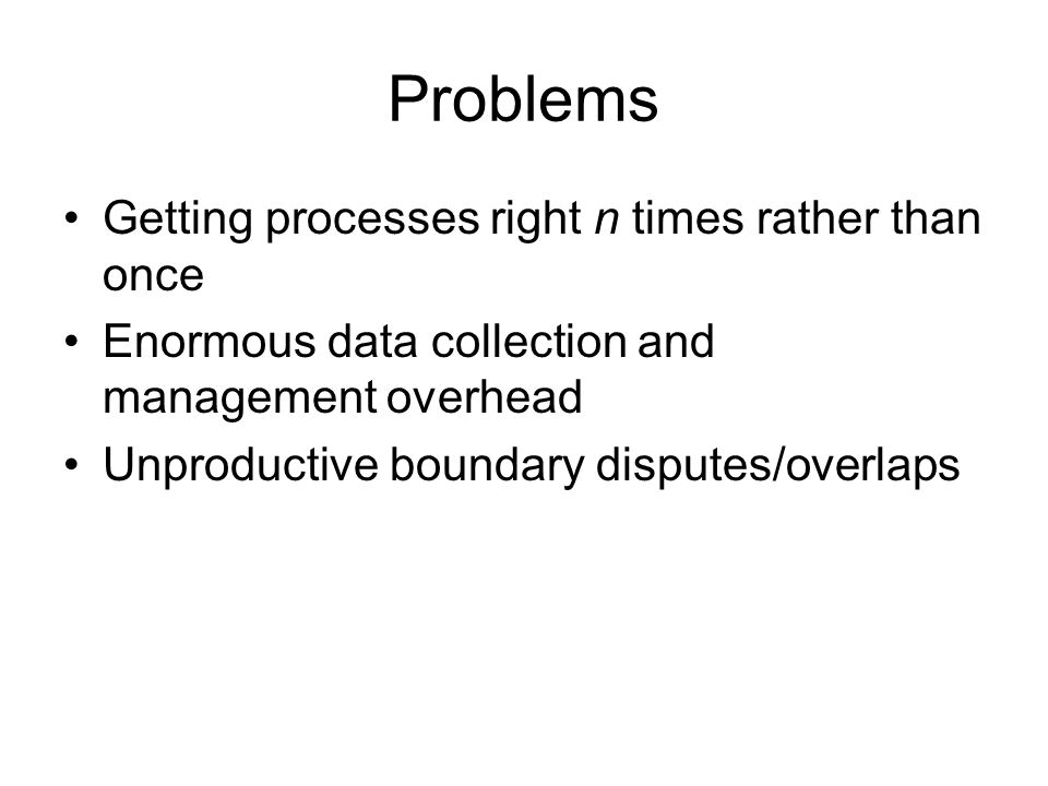 Problems Getting processes right n times rather than once Enormous data collection and management overhead Unproductive boundary disputes/overlaps