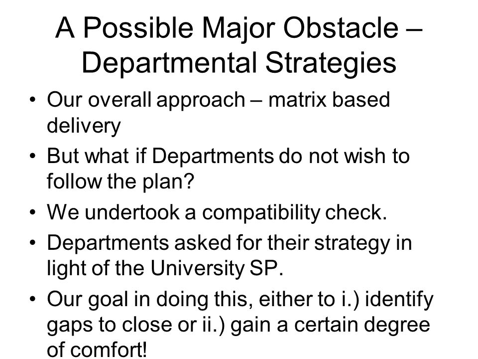 A Possible Major Obstacle – Departmental Strategies Our overall approach – matrix based delivery But what if Departments do not wish to follow the plan.