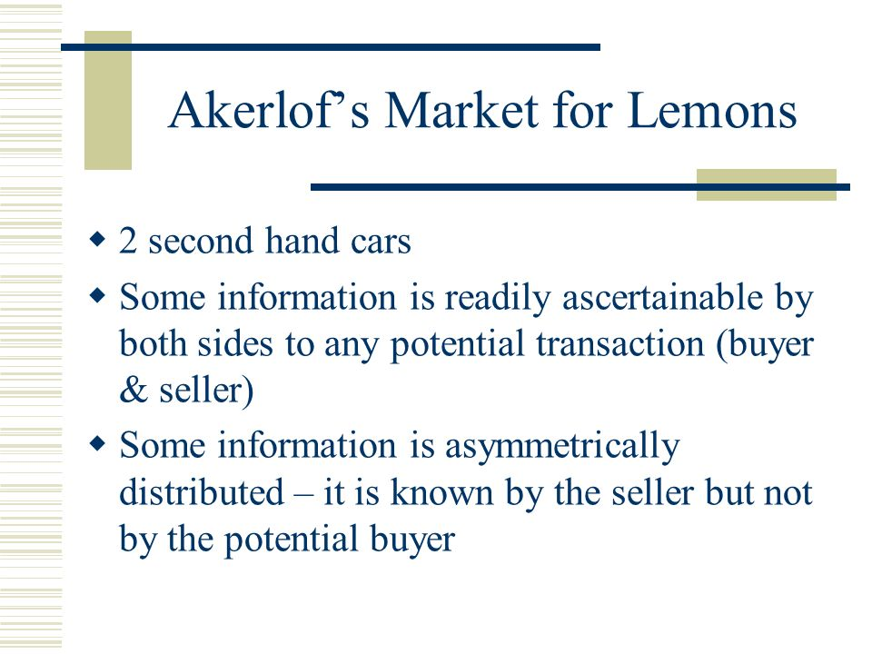 Akerlofs Market for Lemons 2 second hand cars Some information is readily ascertainable by both sides to any potential transaction (buyer & seller) Some information is asymmetrically distributed – it is known by the seller but not by the potential buyer