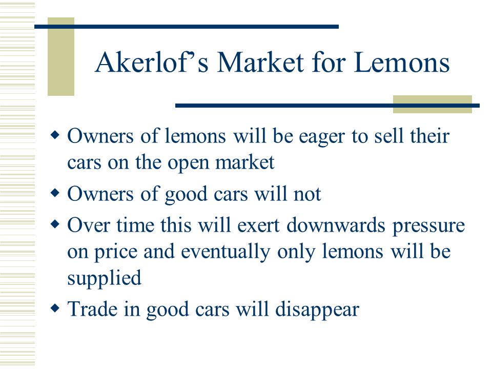 Akerlofs Market for Lemons Owners of lemons will be eager to sell their cars on the open market Owners of good cars will not Over time this will exert downwards pressure on price and eventually only lemons will be supplied Trade in good cars will disappear
