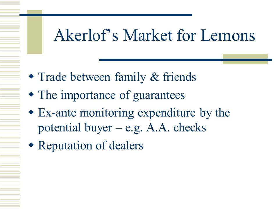 Akerlofs Market for Lemons Trade between family & friends The importance of guarantees Ex-ante monitoring expenditure by the potential buyer – e.g.