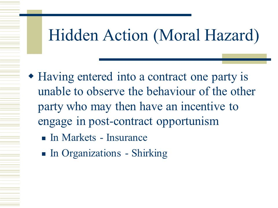 Hidden Action (Moral Hazard) Having entered into a contract one party is unable to observe the behaviour of the other party who may then have an incen