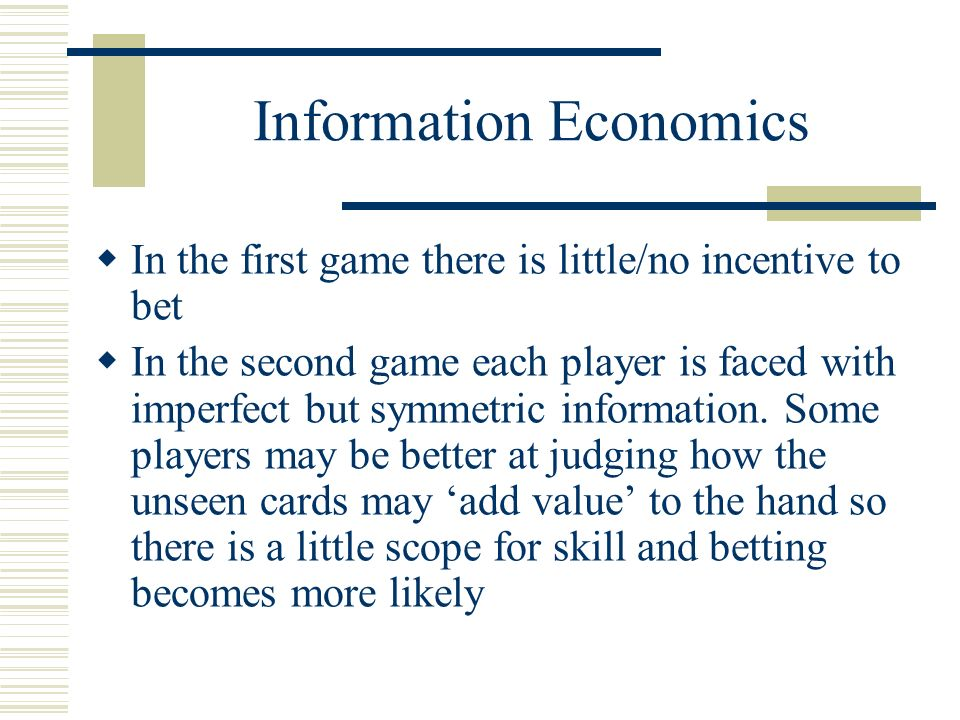 Information Economics In the first game there is little/no incentive to bet In the second game each player is faced with imperfect but symmetric information.