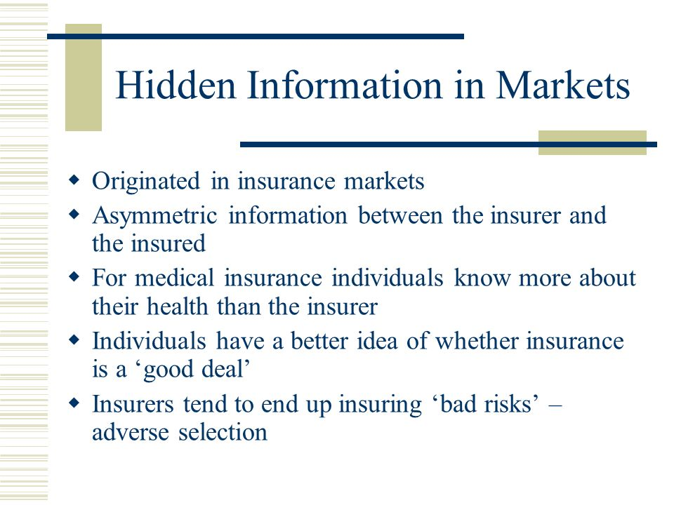 Hidden Information in Markets Originated in insurance markets Asymmetric information between the insurer and the insured For medical insurance individuals know more about their health than the insurer Individuals have a better idea of whether insurance is a good deal Insurers tend to end up insuring bad risks – adverse selection