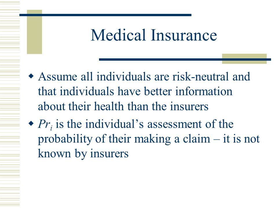 Medical Insurance Assume all individuals are risk-neutral and that individuals have better information about their health than the insurers Pr i is the individuals assessment of the probability of their making a claim – it is not known by insurers