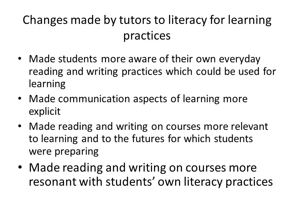 Changes made by tutors to literacy for learning practices Made students more aware of their own everyday reading and writing practices which could be used for learning Made communication aspects of learning more explicit Made reading and writing on courses more relevant to learning and to the futures for which students were preparing Made reading and writing on courses more resonant with students own literacy practices