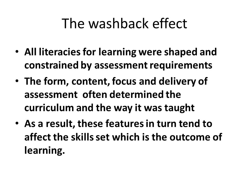 The washback effect All literacies for learning were shaped and constrained by assessment requirements The form, content, focus and delivery of assessment often determined the curriculum and the way it was taught As a result, these features in turn tend to affect the skills set which is the outcome of learning.