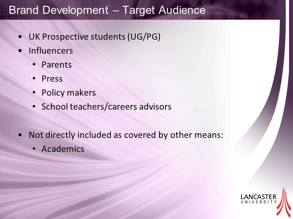 Brand Development – Target Audience UK Prospective students (UG/PG) Influencers Parents Press Policy makers School teachers/careers advisors Not directly included as covered by other means: Academics