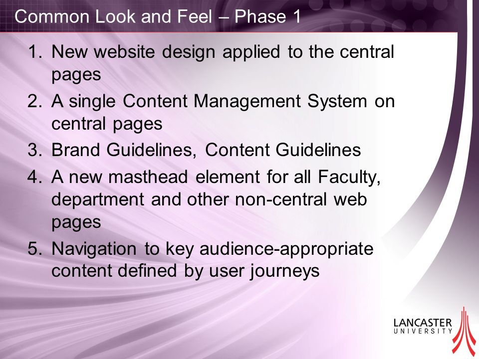Common Look and Feel – Phase 1 1.New website design applied to the central pages 2.A single Content Management System on central pages 3.Brand Guidelines, Content Guidelines 4.A new masthead element for all Faculty, department and other non-central web pages 5.Navigation to key audience-appropriate content defined by user journeys