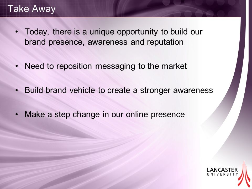 Take Away Today, there is a unique opportunity to build our brand presence, awareness and reputation Need to reposition messaging to the market Build brand vehicle to create a stronger awareness Make a step change in our online presence