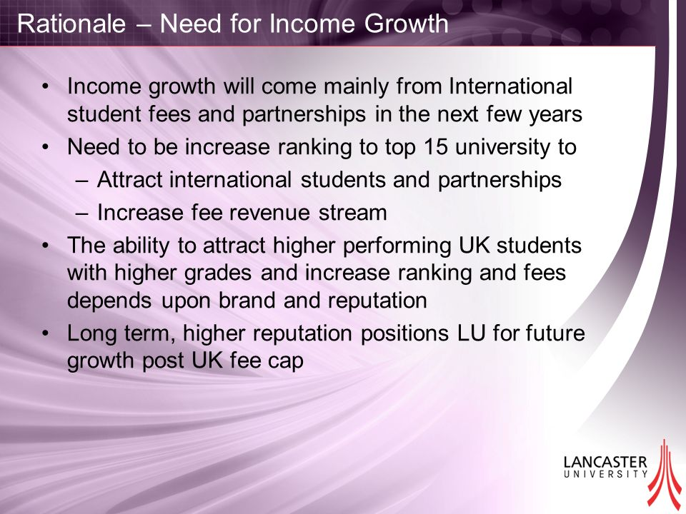 Rationale – Need for Income Growth Income growth will come mainly from International student fees and partnerships in the next few years Need to be in