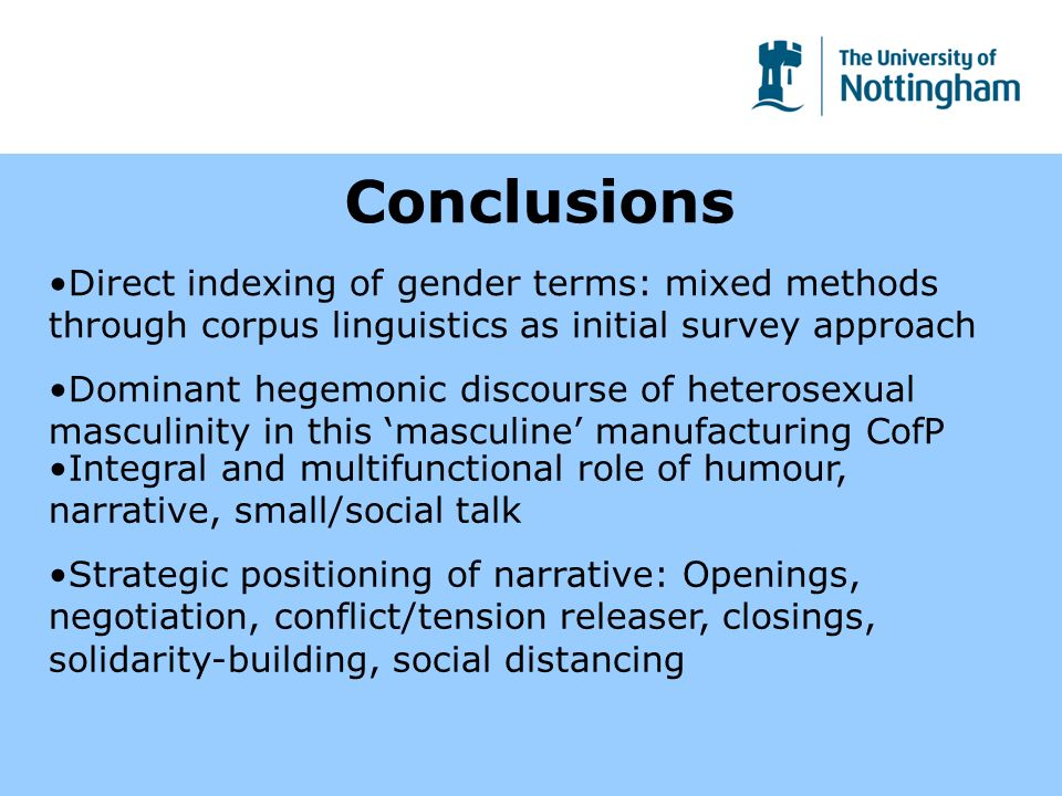 Conclusions Direct indexing of gender terms: mixed methods through corpus linguistics as initial survey approach Dominant hegemonic discourse of heterosexual masculinity in this masculine manufacturing CofP Integral and multifunctional role of humour, narrative, small/social talk Strategic positioning of narrative: Openings, negotiation, conflict/tension releaser, closings, solidarity-building, social distancing