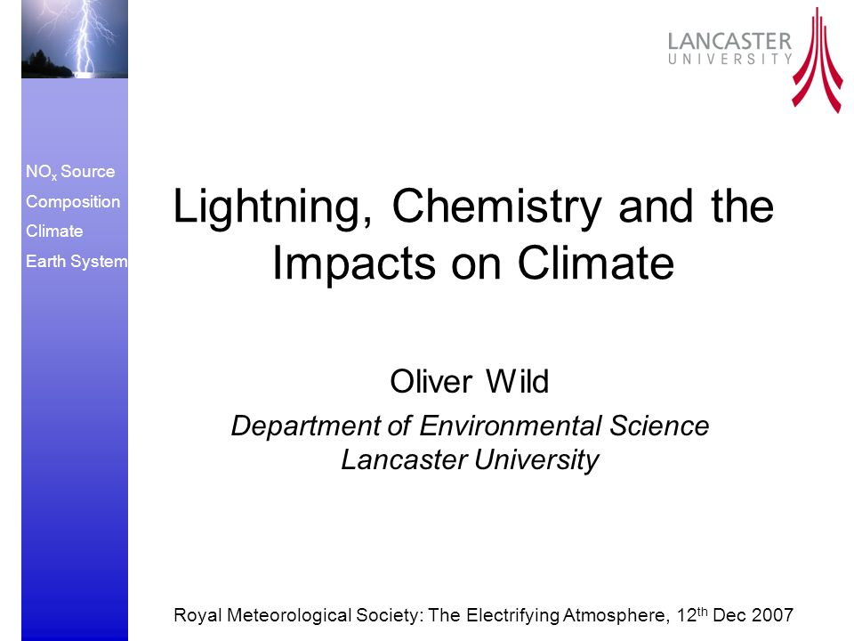 NO x Source Composition Climate Earth System Lightning, Chemistry and the Impacts on Climate Oliver Wild Department of Environmental Science Lancaster University Royal Meteorological Society: The Electrifying Atmosphere, 12 th Dec 2007