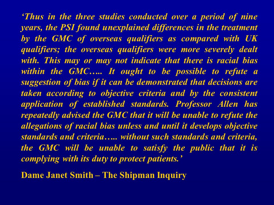 Thus in the three studies conducted over a period of nine years, the PSI found unexplained differences in the treatment by the GMC of overseas qualifiers as compared with UK qualifiers; the overseas qualifiers were more severely dealt with.