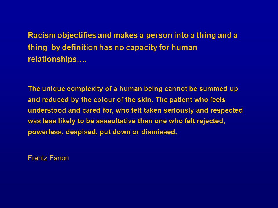 Racism objectifies and makes a person into a thing and a thing by definition has no capacity for human relationships….