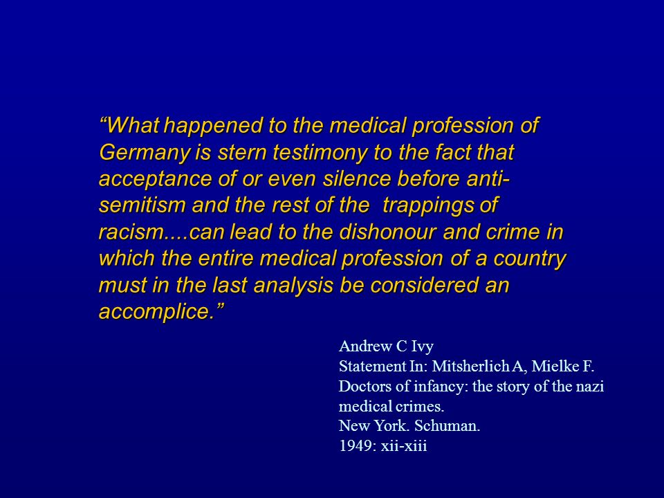 What happened to the medical profession of Germany is stern testimony to the fact that acceptance of or even silence before anti- semitism and the rest of the trappings of racism....can lead to the dishonour and crime in which the entire medical profession of a country must in the last analysis be considered an accomplice.