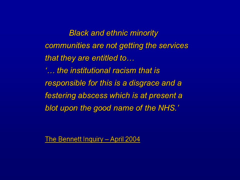 Black and ethnic minority communities are not getting the services that they are entitled to… … the institutional racism that is responsible for this is a disgrace and a festering abscess which is at present a blot upon the good name of the NHS.
