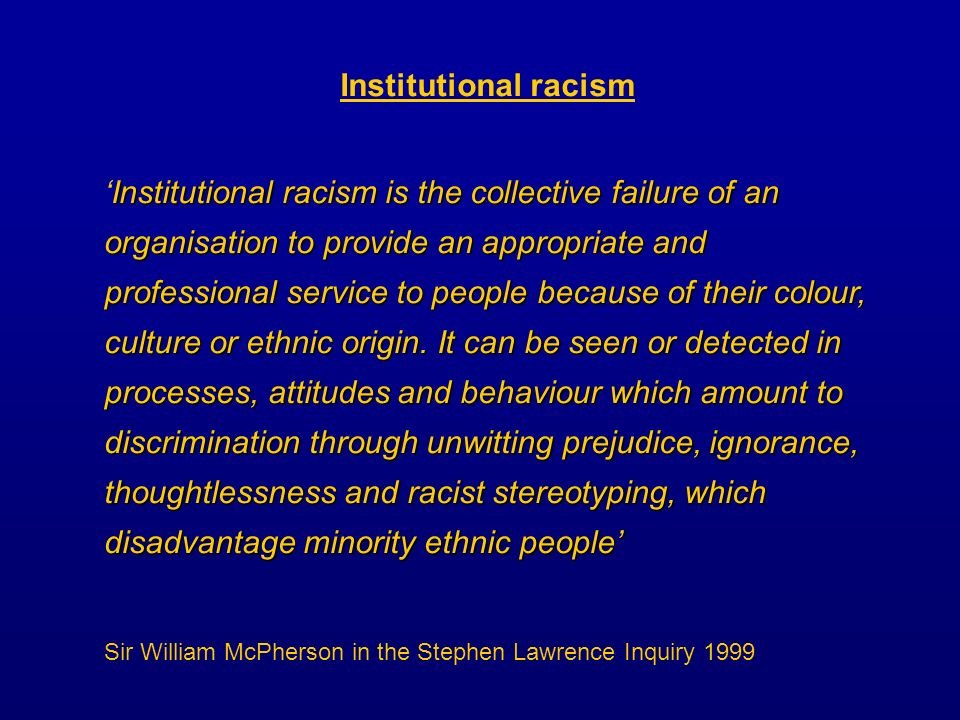 Institutional racism Institutional racism is the collective failure of an organisation to provide an appropriate and professional service to people because of their colour, culture or ethnic origin.